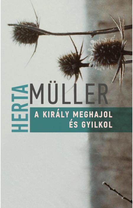 Herta Müller: A király meghajol és gyilkol