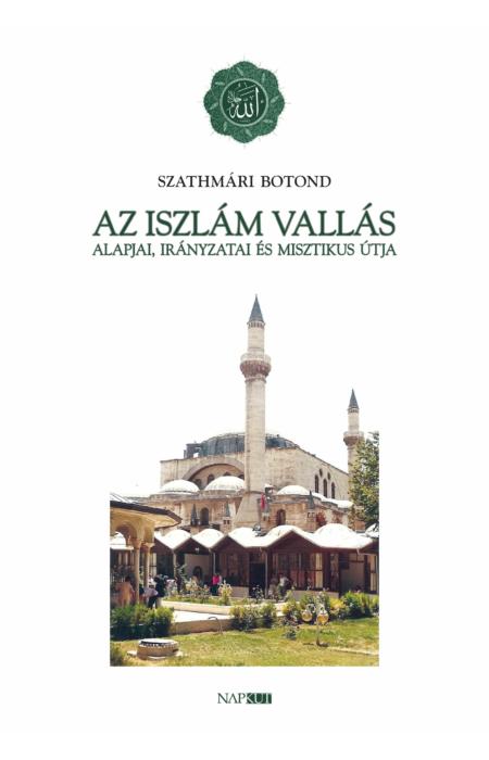 Szathmári Botond: Az iszlám vallás alapjai, irányzatai és misztikus útja