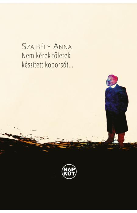 Szajbély Anna: Nem kérek tőletek készített koporsót…