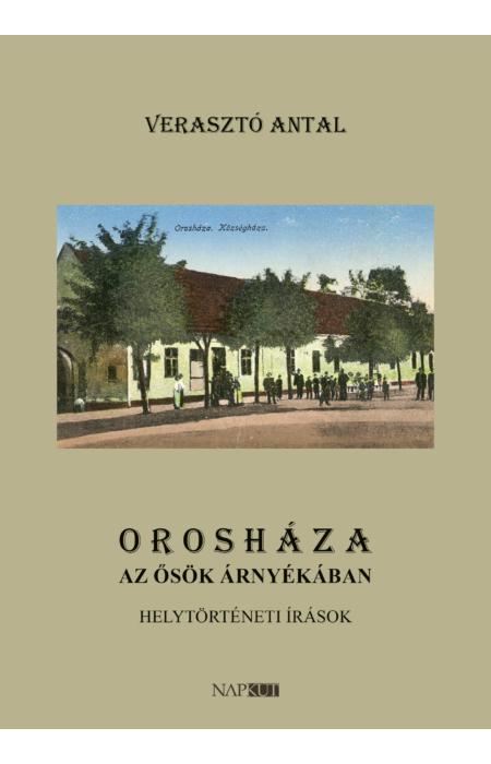 Verasztó Antal: Orosháza az ősök árnyékában
